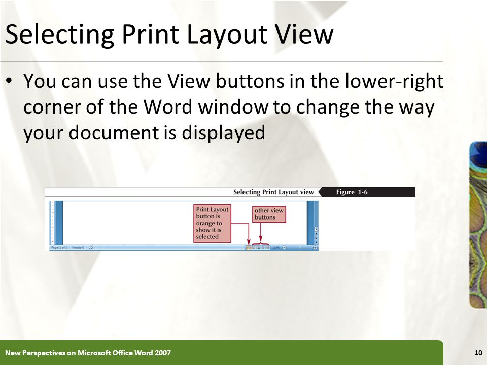 XP Selecting Print Layout View You can use the View buttons in the lower-right corner of the Word window to change the way your document is displayed New Perspectives on Microsoft Office Word 200710