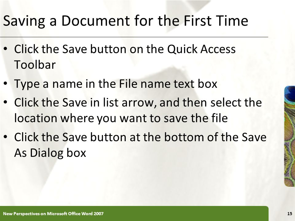 XP Saving a Document for the First Time Click the Save button on the Quick Access Toolbar Type a name in the File name text box Click the Save in list arrow, and then select the location where you want to save the file Click the Save button at the bottom of the Save As Dialog box New Perspectives on Microsoft Office Word 200715