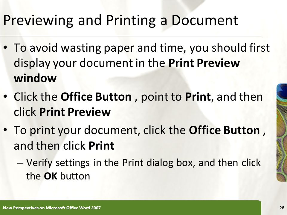 XP Previewing and Printing a Document To avoid wasting paper and time, you should first display your document in the Print Preview window Click the Office Button, point to Print, and then click Print Preview To print your document, click the Office Button, and then click Print – Verify settings in the Print dialog box, and then click the OK button New Perspectives on Microsoft Office Word 200728
