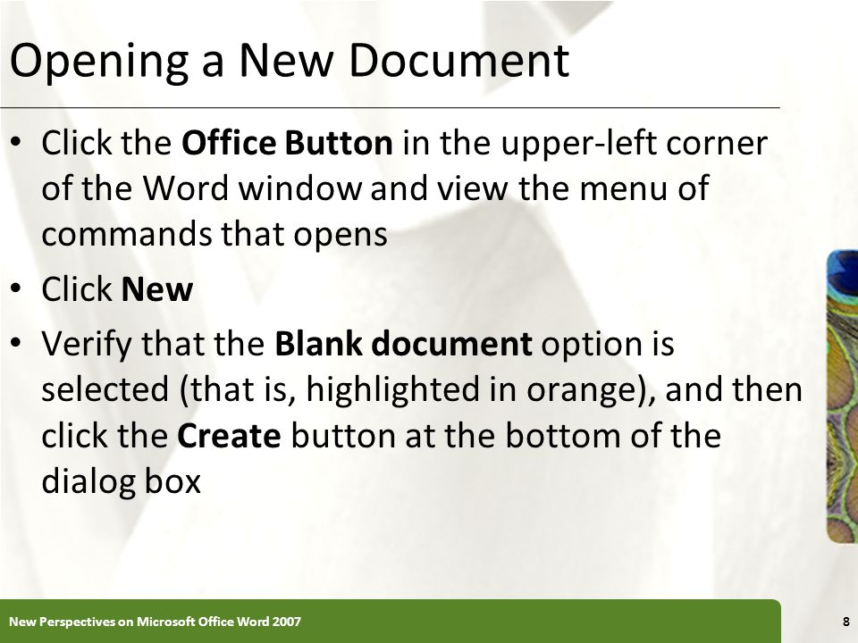XP Opening a New Document Click the Office Button in the upper-left corner of the Word window and view the menu of commands that opens Click New Verif