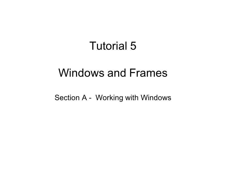 Tutorial 5 Windows and Frames Section A - Working with Windows