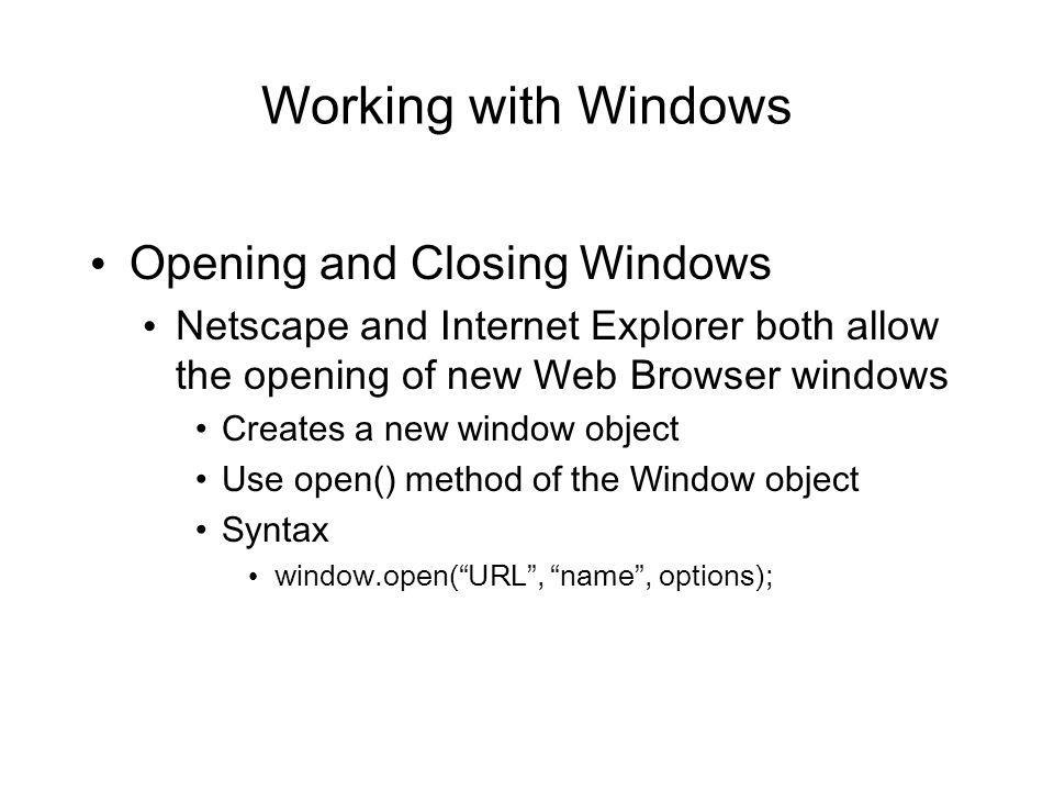 Working with Windows Opening and Closing Windows Netscape and Internet Explorer both allow the opening of new Web Browser windows Creates a new window object Use open() method of the Window object Syntax window.open(URL, name, options);
