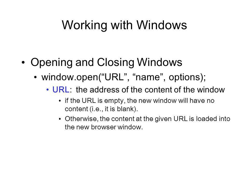 Working with Windows Opening and Closing Windows window.open(URL, name, options); URL: the address of the content of the window if the URL is empty, the new window will have no content (i.e., it is blank).