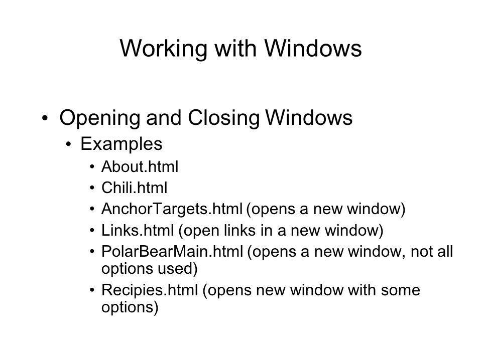 Working with Windows Opening and Closing Windows Examples About.html Chili.html AnchorTargets.html (opens a new window) Links.html (open links in a new window) PolarBearMain.html (opens a new window, not all options used) Recipies.html (opens new window with some options)