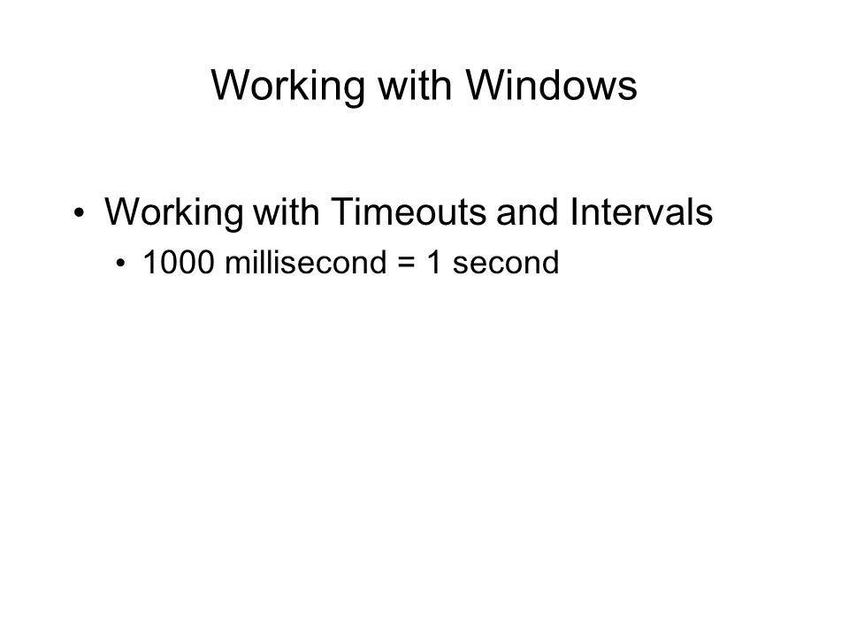 Working with Windows Working with Timeouts and Intervals 1000 millisecond = 1 second