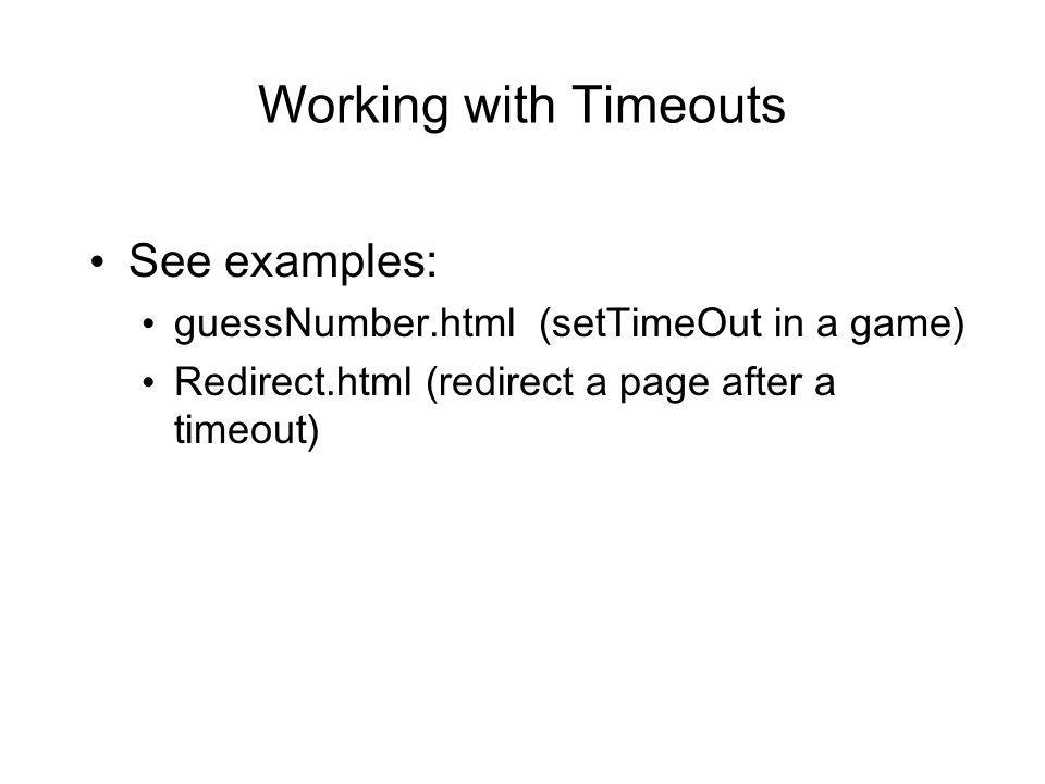 Working with Timeouts See examples: guessNumber.html (setTimeOut in a game) Redirect.html (redirect a page after a timeout)
