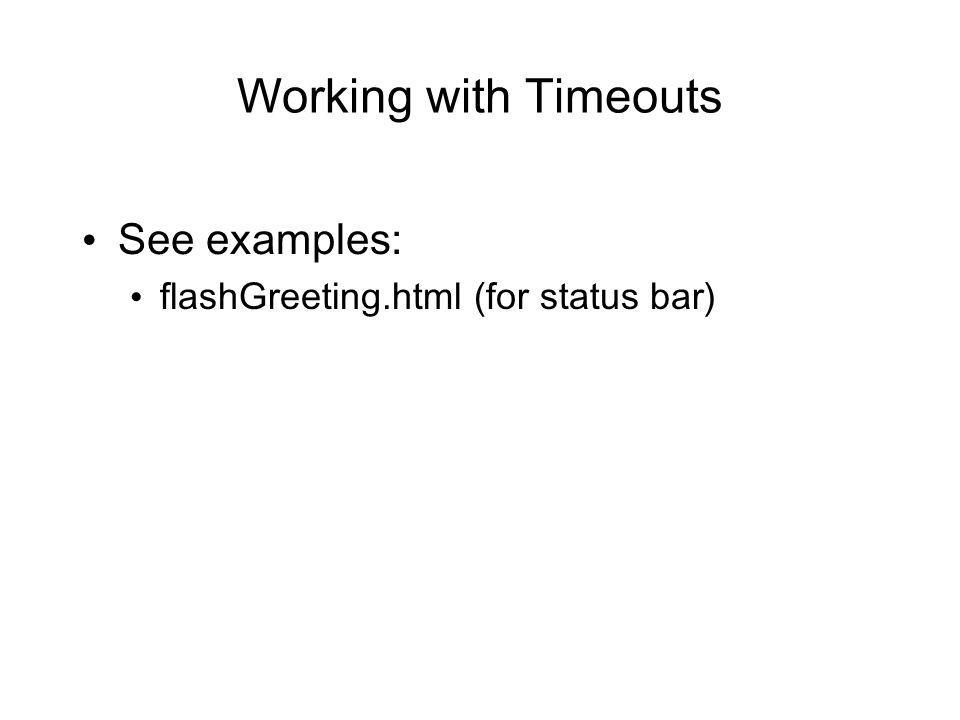 Working with Timeouts See examples: flashGreeting.html (for status bar)