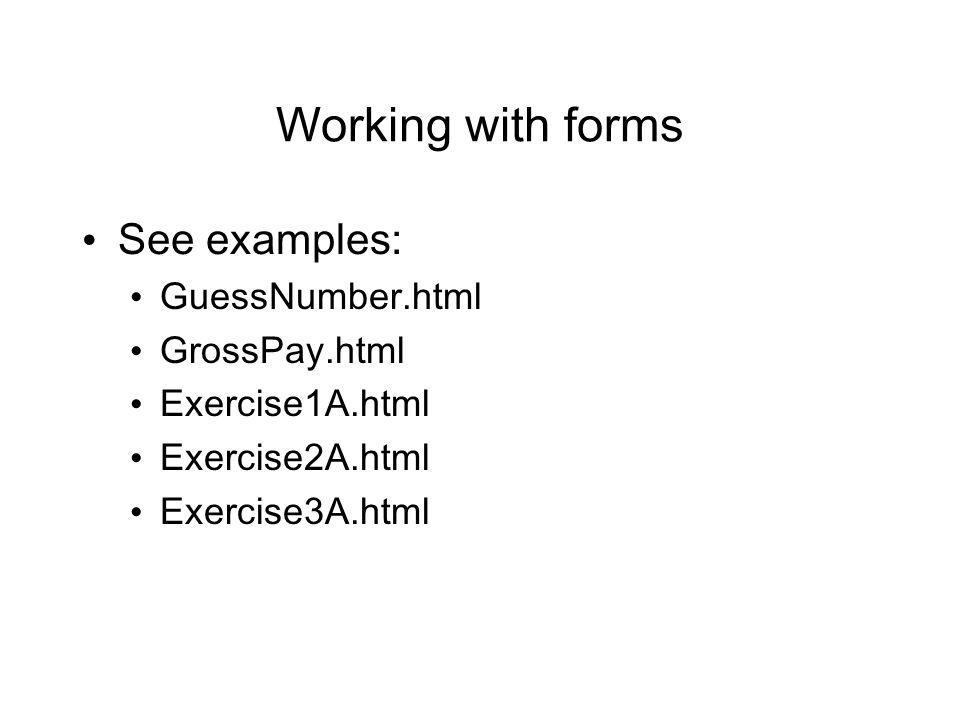 Working with forms See examples: GuessNumber.html GrossPay.html Exercise1A.html Exercise2A.html Exercise3A.html