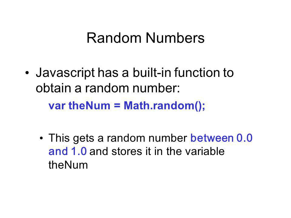 Random Numbers Javascript has a built-in function to obtain a random number: var theNum = Math.random(); This gets a random number between 0.0 and 1.0 and stores it in the variable theNum