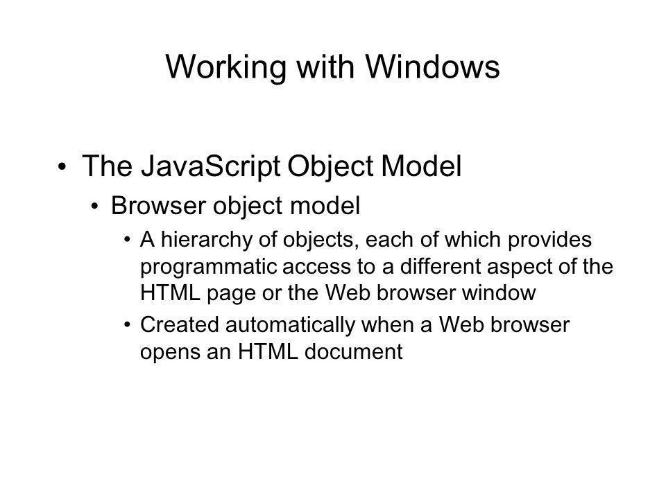 Working with Windows The JavaScript Object Model Browser object model A hierarchy of objects, each of which provides programmatic access to a different aspect of the HTML page or the Web browser window Created automatically when a Web browser opens an HTML document