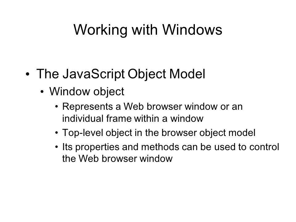 Working with Windows The JavaScript Object Model Window object Represents a Web browser window or an individual frame within a window Top-level object in the browser object model Its properties and methods can be used to control the Web browser window