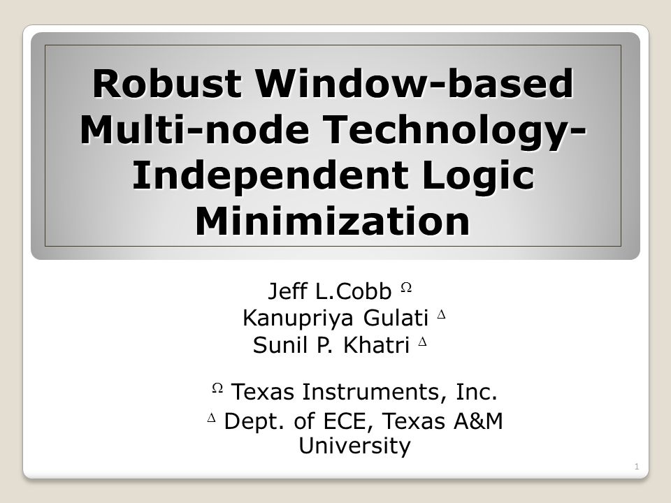Robust Window-based Multi-node Technology- Independent Logic Minimization Jeff L.Cobb Kanupriya Gulati Sunil P. Khatri Texas Instruments, Inc. Dept. o