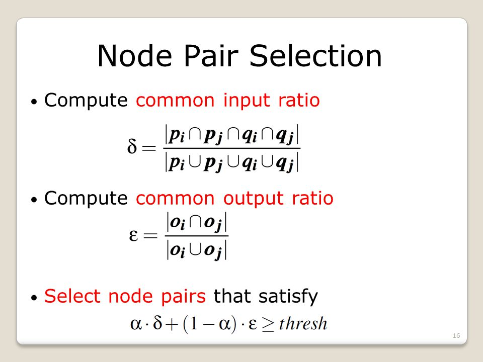 Node Pair Selection Compute common input ratio Compute common output ratio Select node pairs that satisfy 16