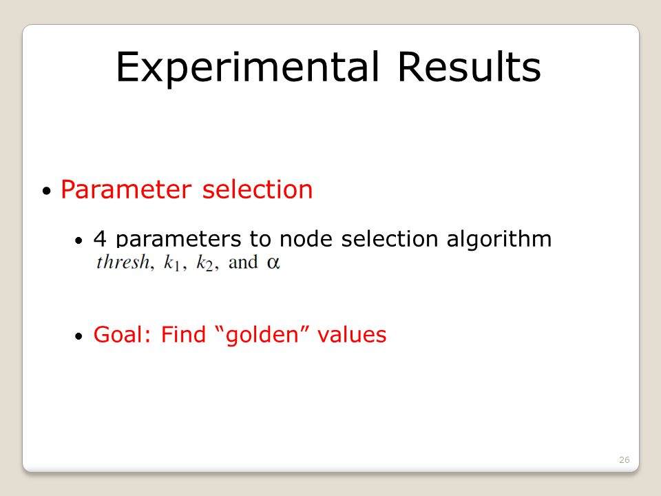 Experimental Results Parameter selection 4 parameters to node selection algorithm Goal: Find golden values 26