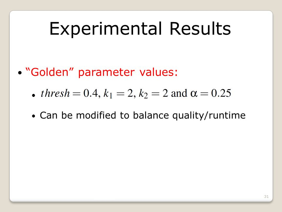 Experimental Results Golden parameter values: Can be modified to balance quality/runtime 31