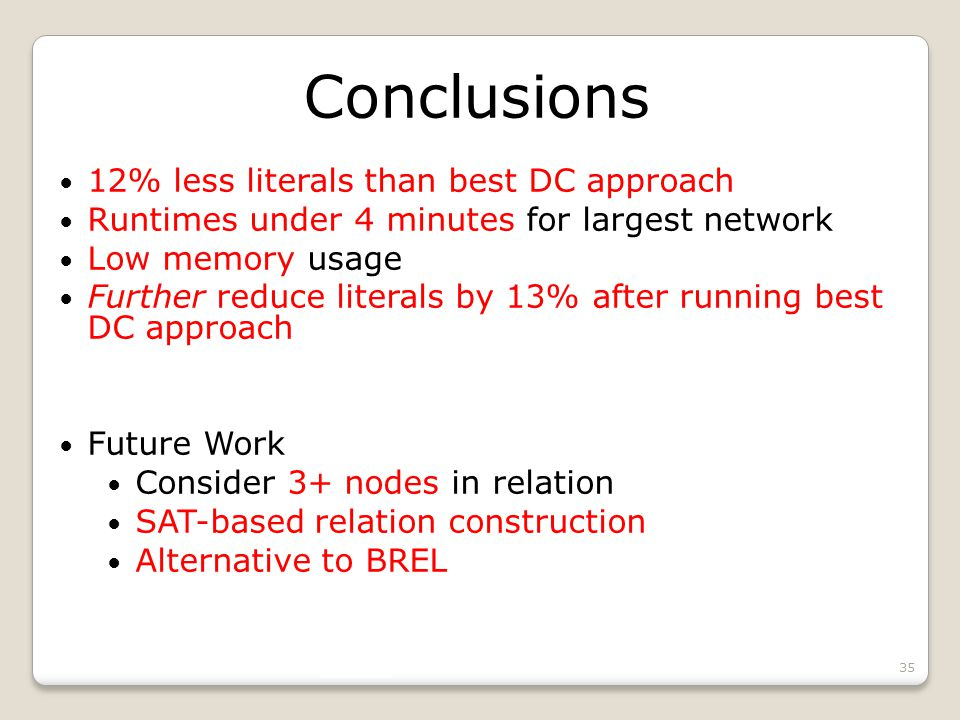 Conclusions 12% less literals than best DC approach Runtimes under 4 minutes for largest network Low memory usage Further reduce literals by 13% after running best DC approach Future Work Consider 3+ nodes in relation SAT-based relation construction Alternative to BREL 35