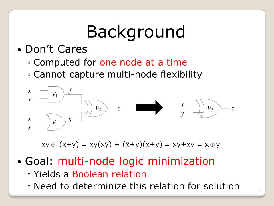 Background Dont Cares Computed for one node at a time Cannot capture multi-node flexibility 6 xy (x+y) = xy(xy) + (x+y)(x+y) = xy+xy = x y Goal: multi