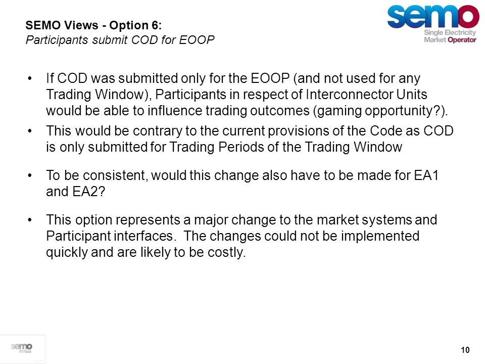 10 SEMO Views - Option 6: Participants submit COD for EOOP If COD was submitted only for the EOOP (and not used for any Trading Window), Participants