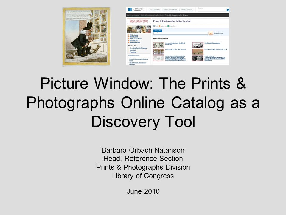 Picture Window: The Prints & Photographs Online Catalog as a Discovery Tool Barbara Orbach Natanson Head, Reference Section Prints & Photographs Division Library of Congress June 2010