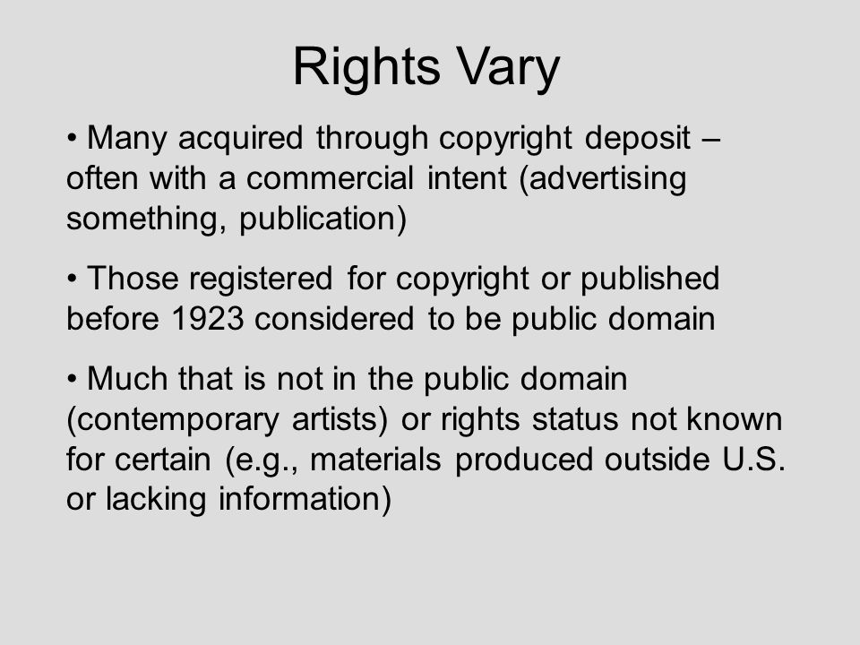Rights Vary Many acquired through copyright deposit – often with a commercial intent (advertising something, publication) Those registered for copyrig