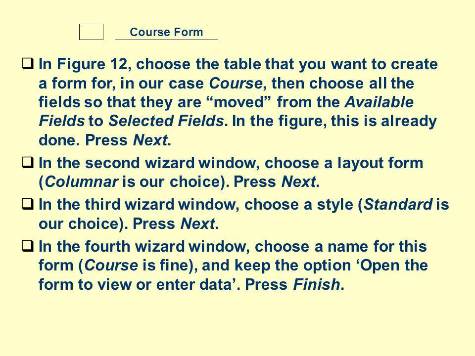 In Figure 12, choose the table that you want to create a form for, in our case Course, then choose all the fields so that they are moved from the Available Fields to Selected Fields.