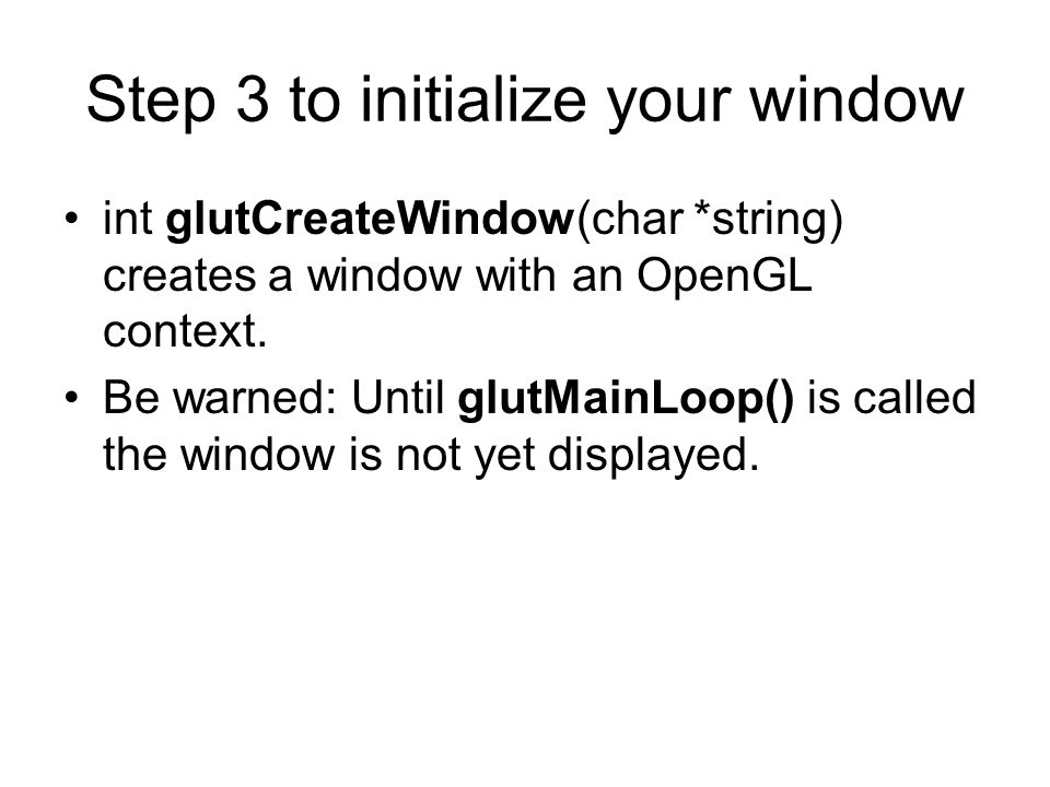 Step 3 to initialize your window int glutCreateWindow(char *string) creates a window with an OpenGL context. Be warned: Until glutMainLoop() is called