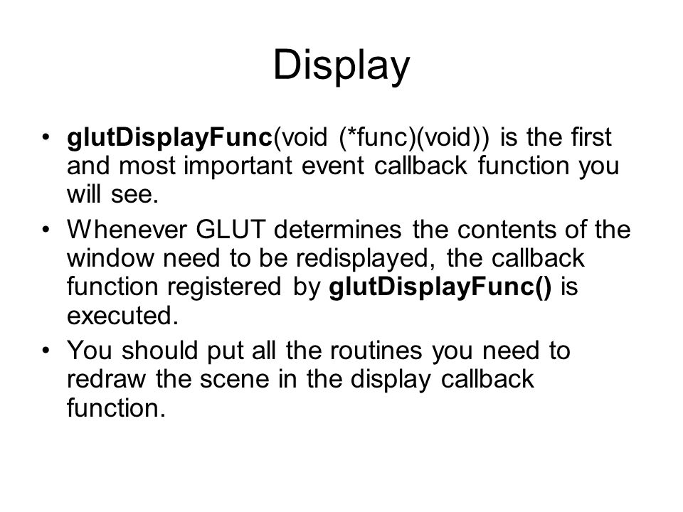 Display glutDisplayFunc(void (*func)(void)) is the first and most important event callback function you will see. Whenever GLUT determines the content