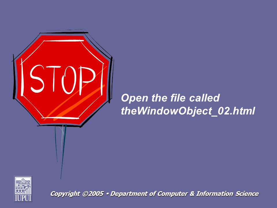Copyright ©2005 Department of Computer & Information Science Open the file called theWindowObject_02.html