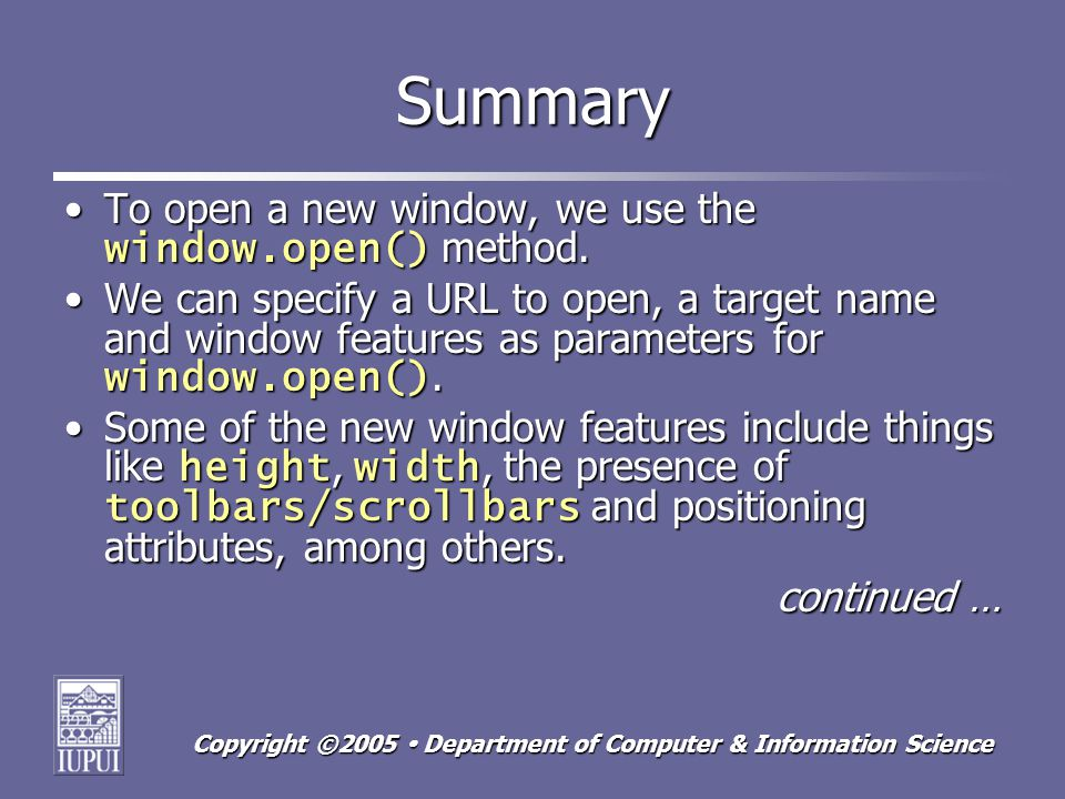 Copyright ©2005 Department of Computer & Information Science Summary To open a new window, we use the window.open() method.To open a new window, we use the window.open() method.