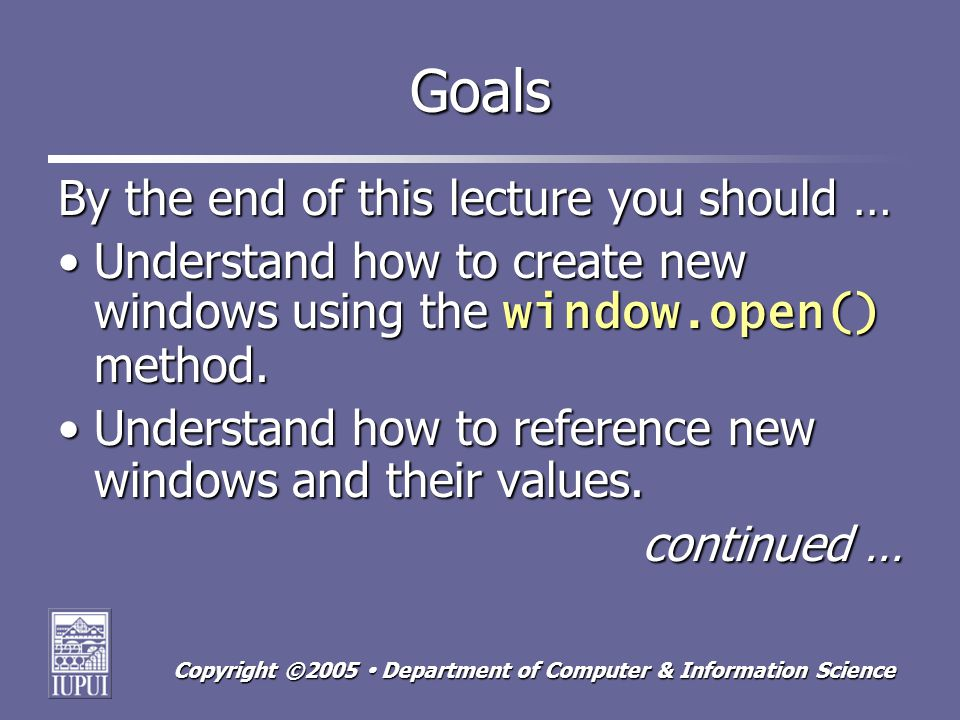 Copyright ©2005 Department of Computer & Information Science Goals By the end of this lecture you should … Understand how to create new windows using the window.open() method.Understand how to create new windows using the window.open() method.