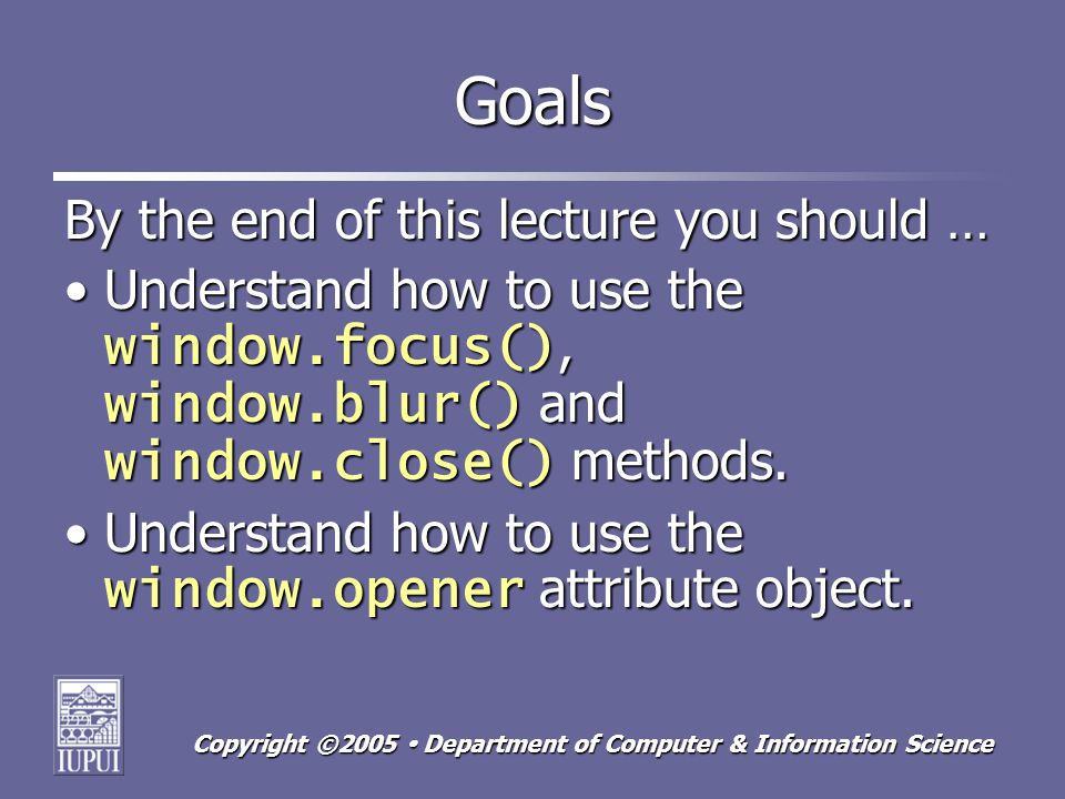 Copyright ©2005 Department of Computer & Information Science Goals By the end of this lecture you should … Understand how to use the window.focus(), window.blur() and window.close() methods.Understand how to use the window.focus(), window.blur() and window.close() methods.