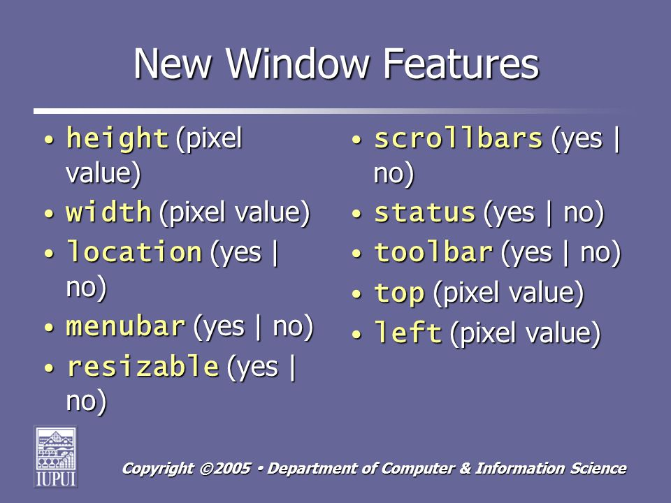 Copyright ©2005 Department of Computer & Information Science New Window Features height (pixel value)height (pixel value) width (pixel value)width (pixel value) location (yes | no)location (yes | no) menubar (yes | no)menubar (yes | no) resizable (yes | no)resizable (yes | no) scrollbars (yes | no)scrollbars (yes | no) status (yes | no)status (yes | no) toolbar (yes | no)toolbar (yes | no) top (pixel value)top (pixel value) left (pixel value)left (pixel value)