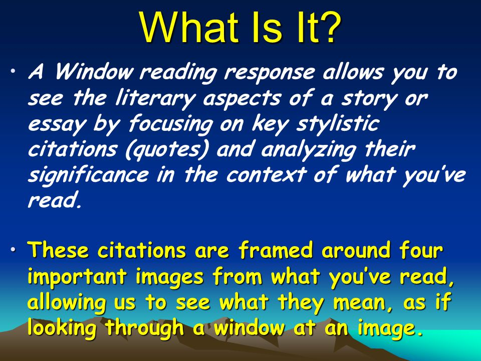 What Is It? A Window reading response allows you to see the literary aspects of a story or essay by focusing on key stylistic citations (quotes) and a