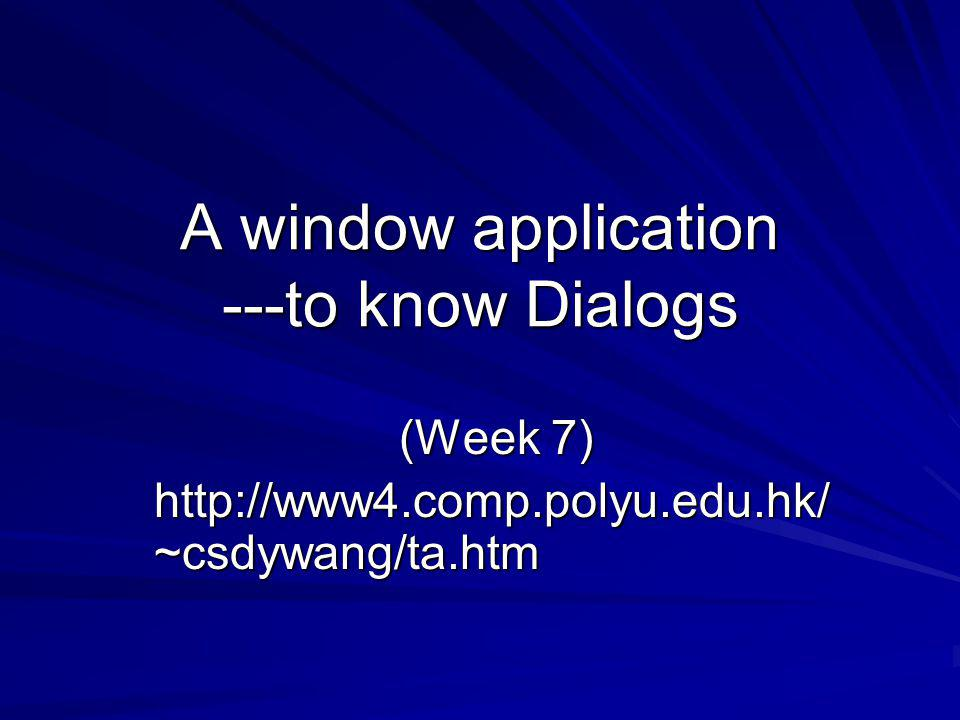 A window application ---to know Dialogs (Week 7) http://www4.comp.polyu.edu.hk/ ~csdywang/ta.htm