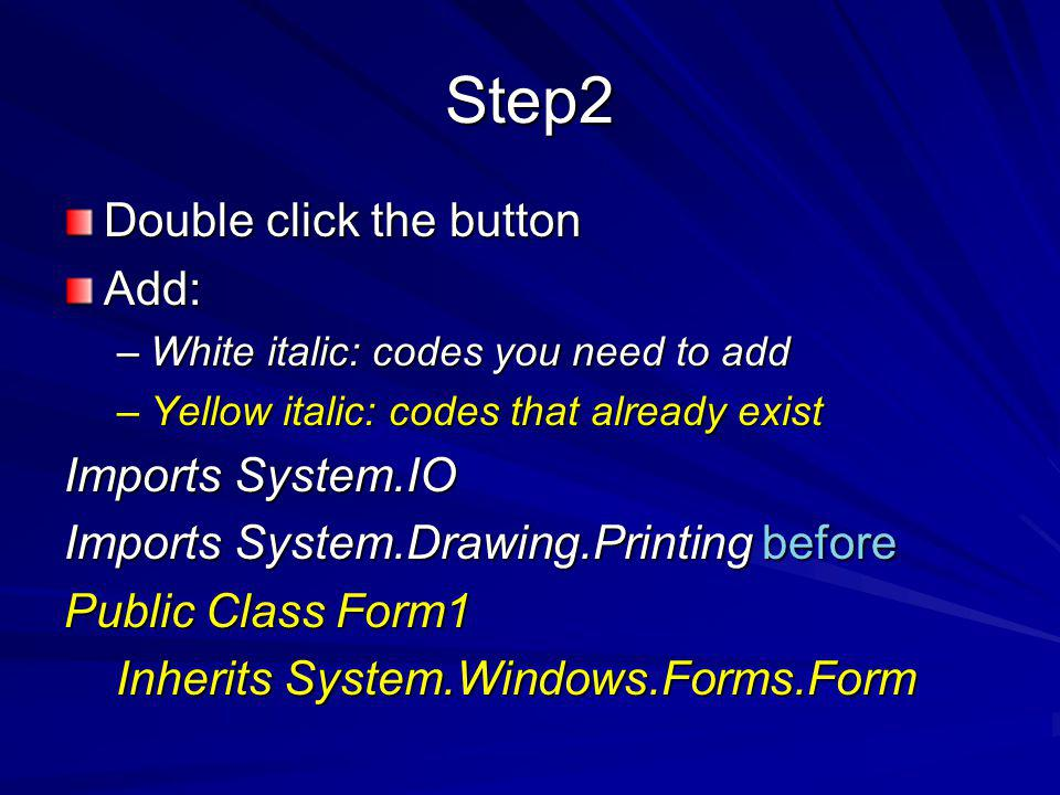 Step2 Double click the button Add: –White italic: codes you need to add –Yellow italic: codes that already exist Imports System.IO Imports System.Drawing.Printing before Public Class Form1 Inherits System.Windows.Forms.Form Inherits System.Windows.Forms.Form