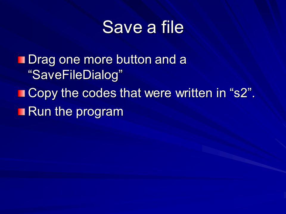 Save a file Drag one more button and a SaveFileDialog Copy the codes that were written in s2.