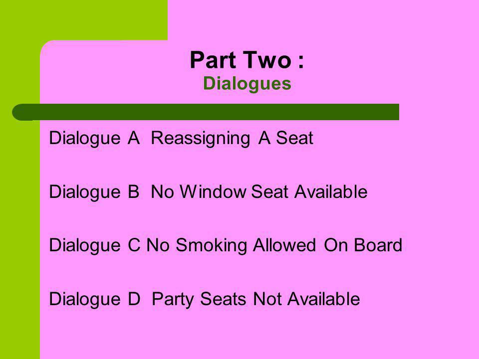 Useful Expressions Dialogue A Pre-assigned seat Reassign the seat Request a window seat In the forward section In the rear of the cabin Reallocate a seat Dialogue B An aisle seat In a non-smoking section A non-smoker A heavy smoker