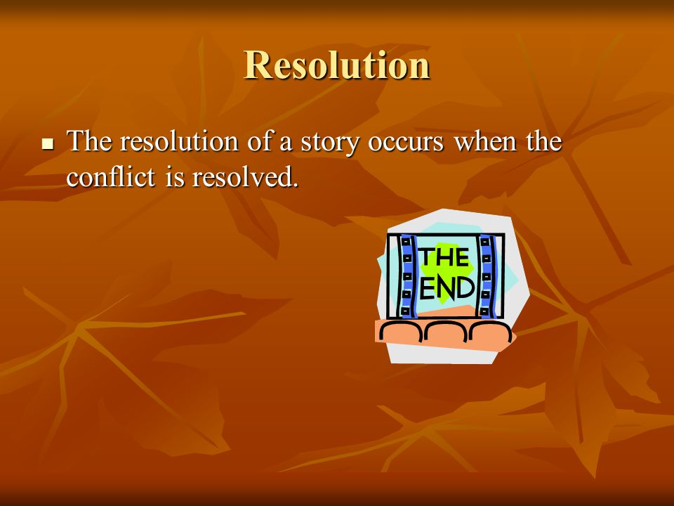 Resolution The resolution of a story occurs when the conflict is resolved.