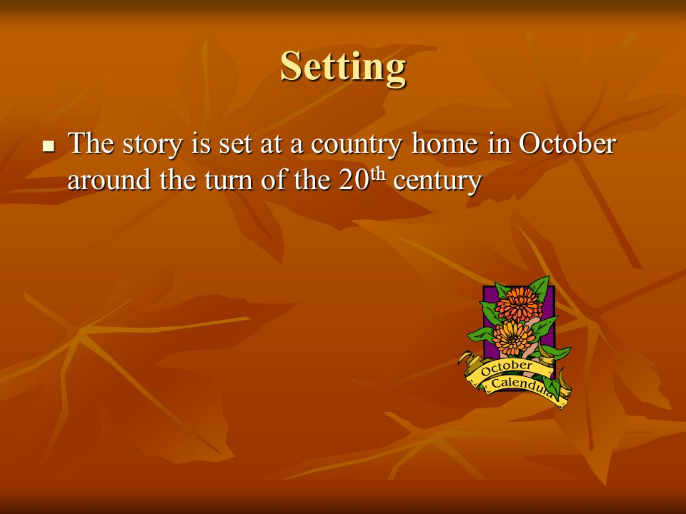 Setting The story is set at a country home in October around the turn of the 20 th century The story is set at a country home in October around the turn of the 20 th century