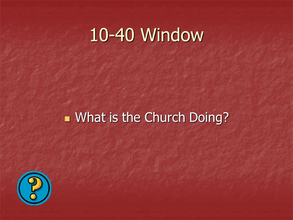 10-40 Window What is the Church Doing? What is the Church Doing?