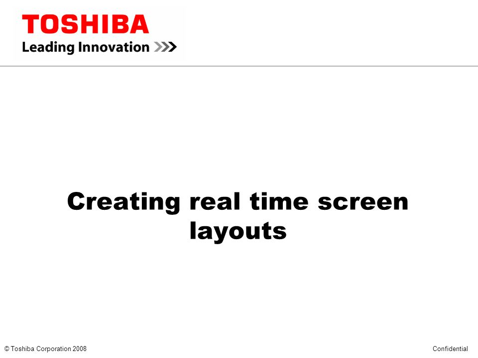 *** CONFIDENTIAL *** © Toshiba Corporation 2008 Confidential Creating real time screen layouts
