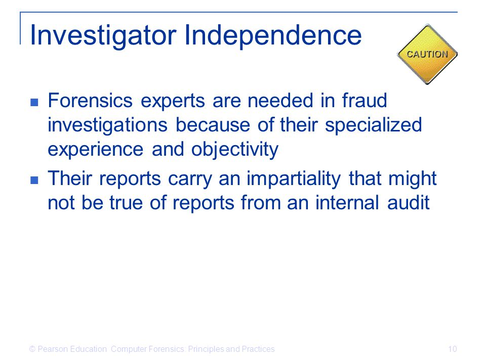 © Pearson Education Computer Forensics: Principles and Practices 10 Investigator Independence Forensics experts are needed in fraud investigations bec