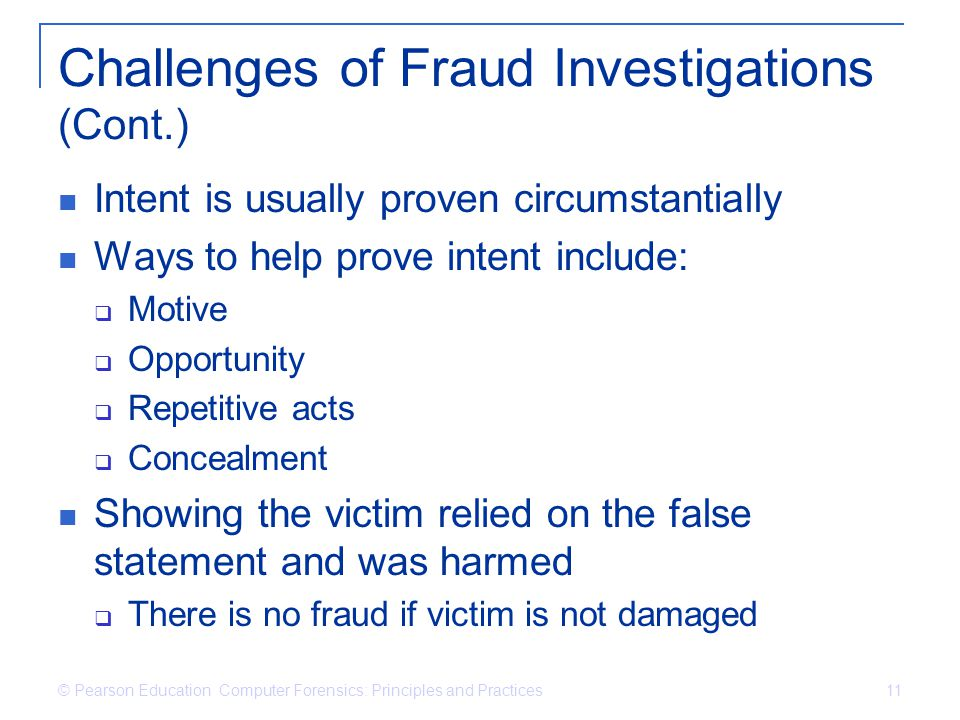 © Pearson Education Computer Forensics: Principles and Practices 11 Challenges of Fraud Investigations (Cont.) Intent is usually proven circumstantial