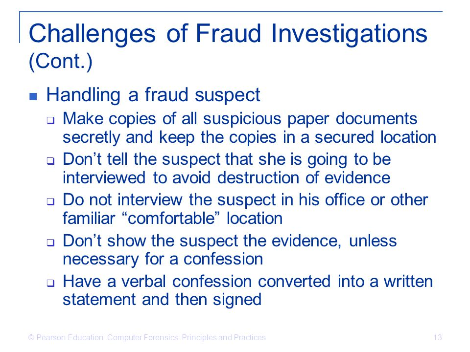 © Pearson Education Computer Forensics: Principles and Practices 13 Challenges of Fraud Investigations (Cont.) Handling a fraud suspect Make copies of