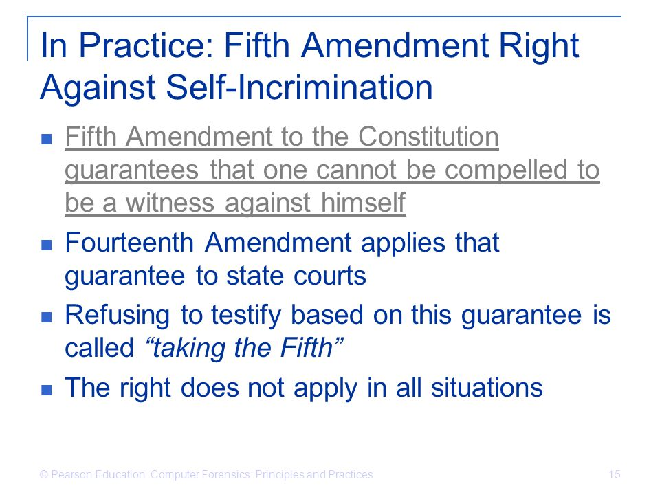 © Pearson Education Computer Forensics: Principles and Practices 15 In Practice: Fifth Amendment Right Against Self-Incrimination Fifth Amendment to t