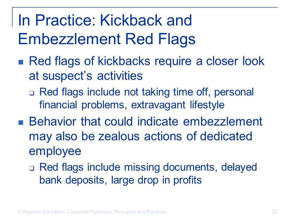 © Pearson Education Computer Forensics: Principles and Practices 20 In Practice: Kickback and Embezzlement Red Flags Red flags of kickbacks require a