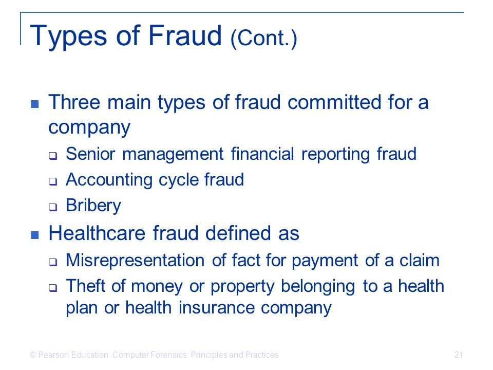 © Pearson Education Computer Forensics: Principles and Practices 21 Types of Fraud (Cont.) Three main types of fraud committed for a company Senior ma