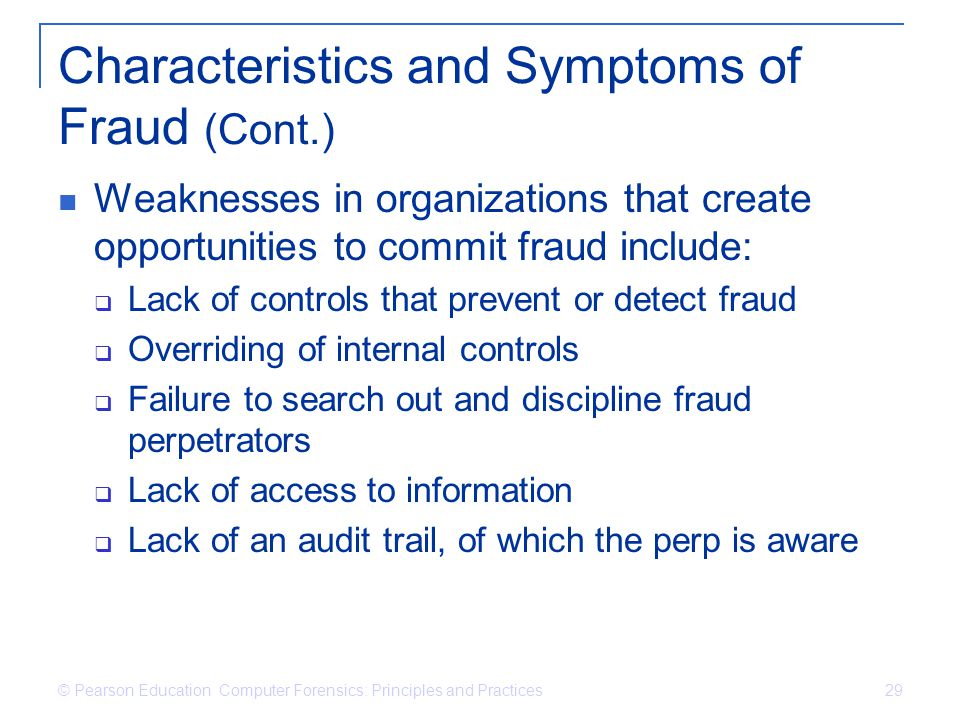 © Pearson Education Computer Forensics: Principles and Practices 29 Characteristics and Symptoms of Fraud (Cont.) Weaknesses in organizations that cre