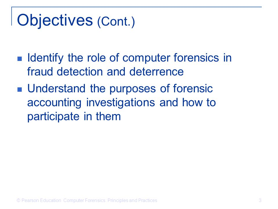© Pearson Education Computer Forensics: Principles and Practices 3 Objectives (Cont.) Identify the role of computer forensics in fraud detection and d