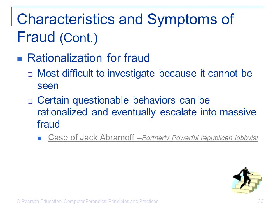 © Pearson Education Computer Forensics: Principles and Practices 30 Characteristics and Symptoms of Fraud (Cont.) Rationalization for fraud Most diffi